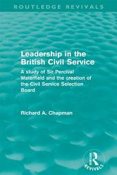 Leadership in the British Civil Service (Routledge Revivals): A study of Sir Percival Waterfield and the creation of the Civil Service Selection Board