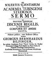 Ad Solertes Scientiarum In Academia Tubingensi Studiosos Sermo De Praecipuis Quibusdam Discendi Regulis, Ex Comparatione Corporis Et Animi Erutis