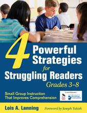 Four Powerful Strategies for Struggling Readers, Grades 3-8: Small Group Instruction That Improves Comprehension