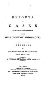 Reports of Cases Argued and Determined in the High Court of Admiralty: Commencing with the Judgments of the Right Hon. Sir William Scott, Easter Term, 1808
