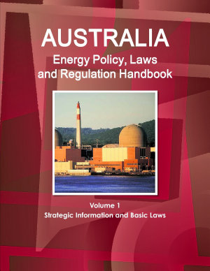 Australia Energy Policy, Laws and Regulation Handbook Volume 1 Strategic Information and Basic Laws