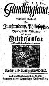 Gundlingiana,: darinnen allerhand zur Iurisprudentz, Philosophie, Historie, Critic, Litteratur und übrigen Gelehrsamkeit gehörige Sachen abgehandelt werden, Band 6