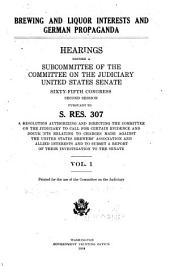 Brewing and Liquor Interests and German Propaganda: Hearings Before a Subcommittee of the Committee on the Judiciary, United States Senate, Sixty-fifth Congress, Second and Third Sessions, Pursuant to S. Res. 307, a Resolution Authorizing and Directing the Committee on the Judiciary to Call for Certain Evidence and Documents Relating to Charges Made Against the United States Brewers' Association and Allied Interests and to Submit a Report of Their Investigation to the Senate. Printed for the Use of the Committee on the Judiciary, Volume 2