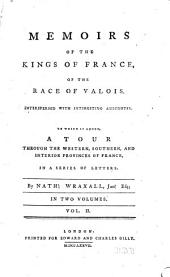 Memoirs of the Kings of France, of the Race of Valois: Interspersed with Interesting Anecdotes; to which is Added, a Tour Through the Western, Southern, and Interior Provinces of France, in a Series of Letters, Volume 2