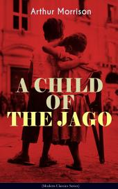A CHILD OF THE JAGO (Modern Classics Series): A Tale from the Old London Slum