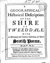 A Geographical, Historical Description of the Shire of Tweeddale: With a Miscelany [sic] and Curious Collection of Select Scotish Poems. By A. P. M.D.