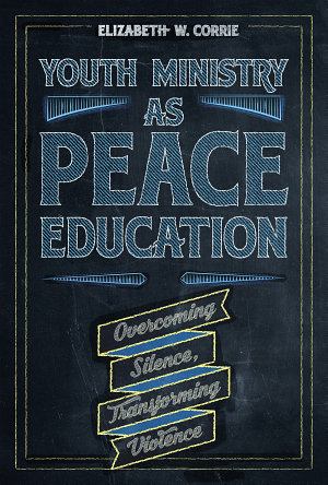 Youth Ministry as Peace Education: Overcoming Silence, Transforming Violence