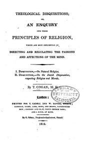 Theological Disquisitions; Or, An Enquiry Into Those Principles of Religion, which are Most Influential in Directing and Regulating the Passions and Affections of the Mind: I. Disquisitions - On Natural Religion. II. Disquisition - On the Jewish Dispensation, Respecting Religion and Morals
