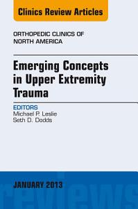 Emerging Concepts in Upper Extremity Trauma  An Issue of Orthopedic Clinics   E Book PDF