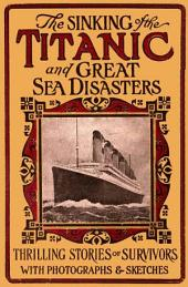 Sinking of the Titanic and Great Sea Disasters: A Detailed and Accurate Account of the Most Awful Marine Disaster in History, Constructed from the Real Facts as Obtained from Those on Board who Survived ... Including Records of Previous Great Disasters of the Sea, Descriptions of the Development of Safety and Life-saving Appliances ...