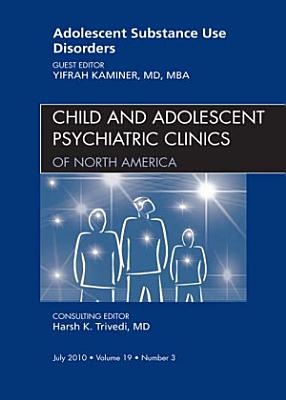 Adolescent Substance Use Disorders, An Issue of Child and Adolescent Psychiatric Clinics of North America - E-Book