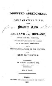 A Digested Abridgment, and Comparative View, of the Statute Law of England and Ireland: To the Year 1811, Inclusive : Analytically Arranged in the Order of Sir W. Blackstone's Commentaries : with a Chronological Table of the Statutes, and an Index to the Work, Volume 2, Part 2