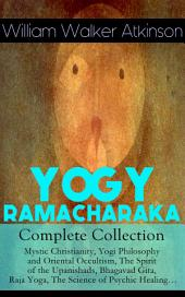 YOGY RAMACHARAKA - Complete Collection: Mystic Christianity, Yogi Philosophy and Oriental Occultism, The Spirit of the Upanishads, Bhagavad Gita, Raja Yoga, The Science of Psychic Healing…: The Inner Teachings of the Philosophies and Religions of India, Yogi Philosophy of Physical Well-Being, The Hindu-Yogi Science Of Breath, The Aphorisms of the Wise and much more