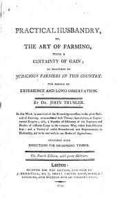 Practical Husbandry, Or, The Art of Farming with a Certainty of Gain: As Practised by Judicious Farmers in this Country : the Result of Experience and Long Observation
