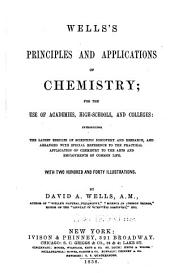 Wells's Principles and Applications of Chemistry: For the Use of Academies, High-schools, and Colleges: Introducing the Latest Results of Scientific Discovery and Research, and Arranged with Special Reference to the Practical Application of Chemistry to the Arts and Employment of Common Life. With Two Hundred and Forty Illustrations