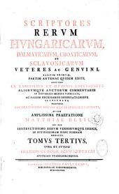 Scriptores rerum hungaricarum veteres, ac genuini... cum amplissima praefatione Matthiae Belii... cura et studio Joannis Georgii Schwandtneri...