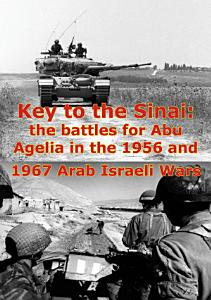 Key To The Sinai  The Battles For Abu Agelia In The 1956 And 1967 Arab Israeli Wars  Illustrated Edition  PDF