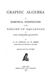 Graphic Algebra; Or, Geometrical Interpretation of Theeh Theory of Equations of One Unknown Quantity