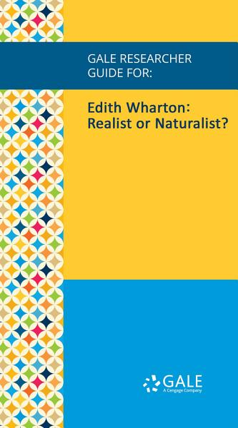 Gale Researcher Guide for: Edith Wharton: Realist or Naturalist?