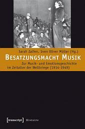 Besatzungsmacht Musik: Zur Musik- und Emotionsgeschichte im Zeitalter der Weltkriege (1914-1949)