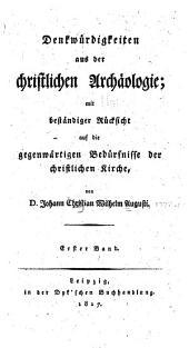 Denkwürdigkeiten aus der christlichen archäologie: mit beständiger rücksicht auf die gegenwärtigen bedürfnisse der christlichen kirche ...