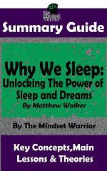 SUMMARY: Why We Sleep: Unlocking The Power of Sleep and Dreams: By Matthew Walker | The MW Summary Guide