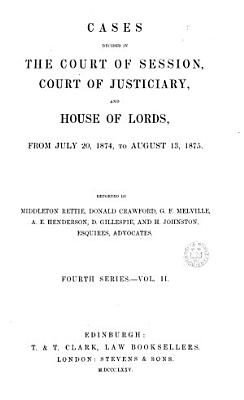 CASES DECIDED IN THE COURT OF SESSION  COURT OF JUSTICIARY  AND HOUSE OF LORDS  FROM JULY 20  1874  TO AUGUSTS 13  1875   PDF