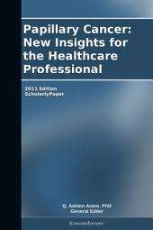 Papillary Cancer: New Insights for the Healthcare Professional: 2011 Edition: ScholarlyPaper