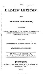 The Ladies' Lexicon, and Parlour Companion: Containing Nearly Every Word in the English Language, and Exhibiting the Plurals of Nouns and the Participles of Verbs; Being Also Particularly Adapted to the Use of Academies and Schools
