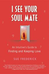 I See Your Soul Mate: An Intuitive's Guide to Finding and Keeping Love