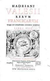 Hadriani Valesii Rerum Francicarum vsque ad Chlotarii senioris mortem libri 8