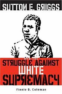 Sutton E  Griggs and the Struggle Against White Supremacy Book