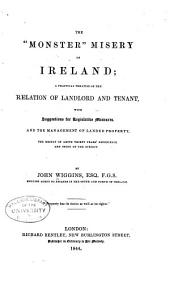 """The """"monster"""" Misery of Ireland: A Practical Treatise on the Relation of Landlord and Tenant, with Suggestions for Legislative Measures, and the Management of Landed Property, the Result of Above Thirty Years' Experience and Study of the Subject"""