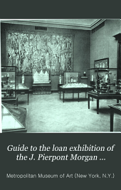 Guide to the loan exhibition of the J. Pierpont Morgan collection