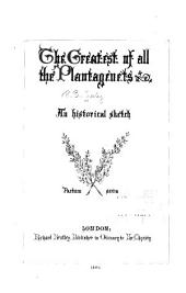 The Greatest of All the Plantagenets: An Historical Sketch