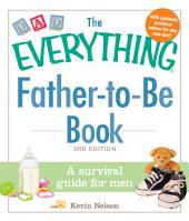 The Everything Father-to-Be Book: A Survival Guide for Men, Edition 3