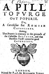 A Pill to purge out Poperie. Or a Catechisme for Romish Catholikes. Shewing that Popery is contrary to the grounds of the Catholike Religion and that therefore Papists cannot be good Catholikes. [By John Mico.]
