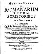 De Romanarum Rerum Scriptoribus, Liber: Autorum, Qvi de Romanis aliorumque Populorum, tam Civilibus, qvam Ecclesiasticis rebus, Monumenta nobis reliquerunt, Vitas, Scripta, de Scriptis Judicia Distinctiorem in modum recenset : Scriptores pars prior qvinqvaginta nondum commemoratos exhibet, posterior illos centum, de qvibus Liber primus agit, additamentis plenius illustrat, Volume 2