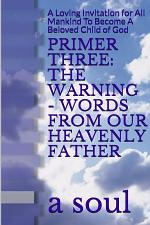 Primer Three: The Warning - Words from Our Heavenly Father: A Loving Invitation for All Mankind to Become a Beloved Child of God