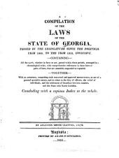 A Compilation of the Laws of the State of Georgia, Passed by the Legislature Since the Political Year 1800, to the Year 1810, Inclusive: Containing All the Laws, Whether in Force Or Not, Passed Within Those Periods, Arranged in a Chronological Order, with Comprehensive References to Those Laws Or Parts of Laws, that are Amended, Suspended Or Repealed : Together with an Appendix, Comprising Such Concurred and Approved Resolutions, as are of a General Operative Nature, and as Relate to the Duty of Officers, the Relief of Individuals, and the Settlement of Boundary Between Counties, and this State with North Carolina : Concluding with a Copious Index to the Whole