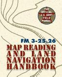 Army Field Manual FM 3-25. 26 (U. S. Army Map Reading and Land Navigation Handbook)