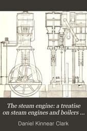 The Steam Engine: a Treatise on Steam Engines and Boilers ...: Above 1300 Figures in the Text and a Series of Folding Plates Drawn to Scales, Volume 4
