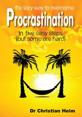 The Lazy Way to Overcome Procrastination: in five easy steps (but some are hard)
