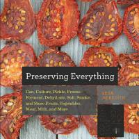 Preserving Everything  Can  Culture  Pickle  Freeze  Ferment  Dehydrate  Salt  Smoke  and Store Fruits  Vegetables  Meat  Milk  and More PDF