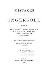 "Mistakes of Ingersoll as Shown by Prof. Swing, J. Monro Gibson, D.D., W. H. Rydor, D.D., Rabbi Wise, Brooke Herford, D.D., and Others Including Ingersoll's Lecture on the ""Mistakes of Moses"""