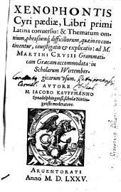 Xenophontis Cyri paediae, Libri primi Latina conuersio: & Thematum omnium, phrasiumq[ue] difficiliorum ... inuestigatio & explicatio ...