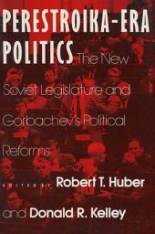 Perestroika Era Politics: The New Soviet Legislature and Gorbachev's Political Reforms: The New Soviet Legislature and Gorbachev's Political Reforms