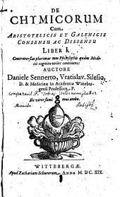 De chymicorum cum Aristotelicis et Galenicis consensu ac dissensu: liber 1; controversias plurimas tum philosophis quam medicis cognitu utiles continens