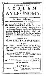 A Compleat System of Astronomy ...: Containing the Description & Use of the Sector, the Laws of Spheric Geometry...& the Eclipses of the Sun & Moon for Thirty Seven Years...Also New Tables of the Motions of the Planets ...