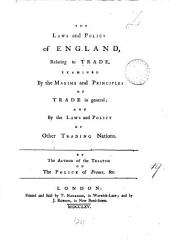 The Laws and Policy of England, Relating to Trade, Examined by the Maxims and Principles of Trade in General; and by the Laws and Policy of Other Trading Nations. By the Author of the Treatise on The Police of France, &c